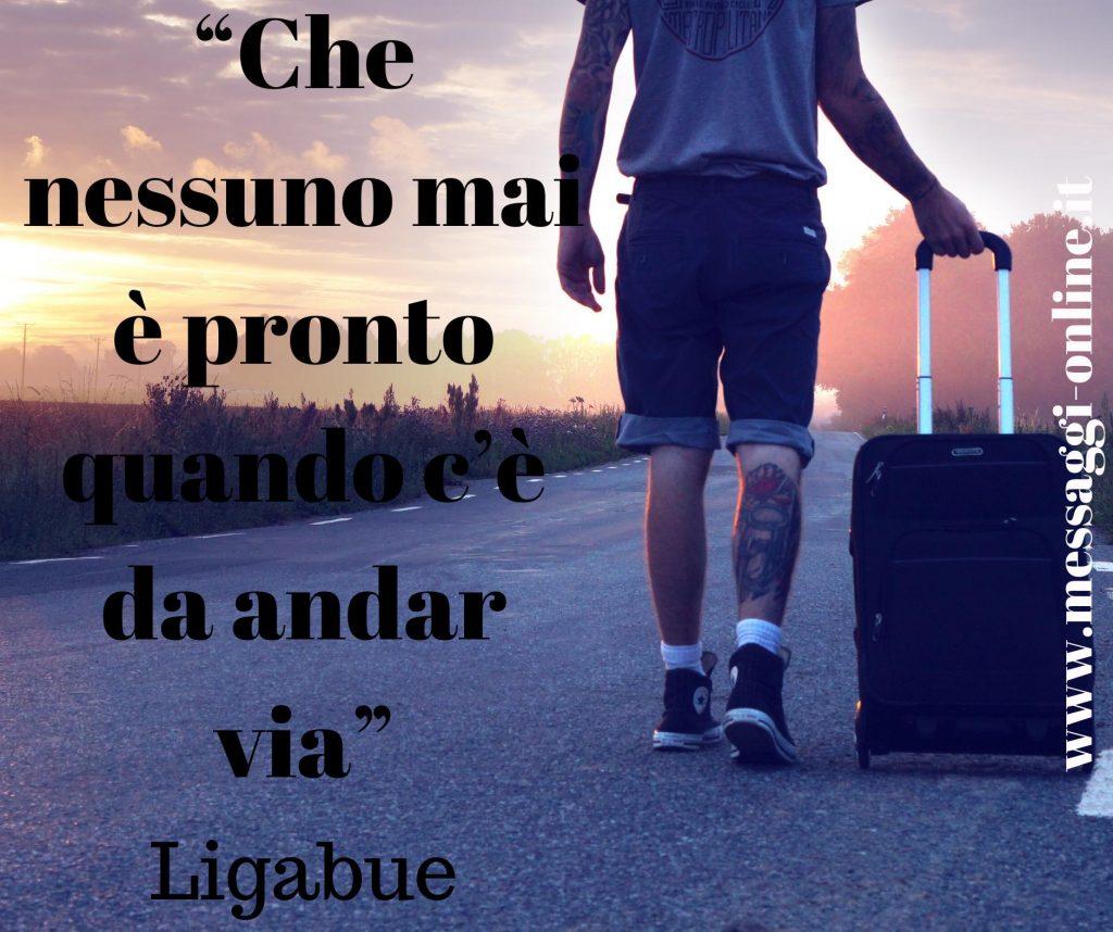 Che nessuno mai è pronto quando c'è da andare via... ( Luciano Ligabue )