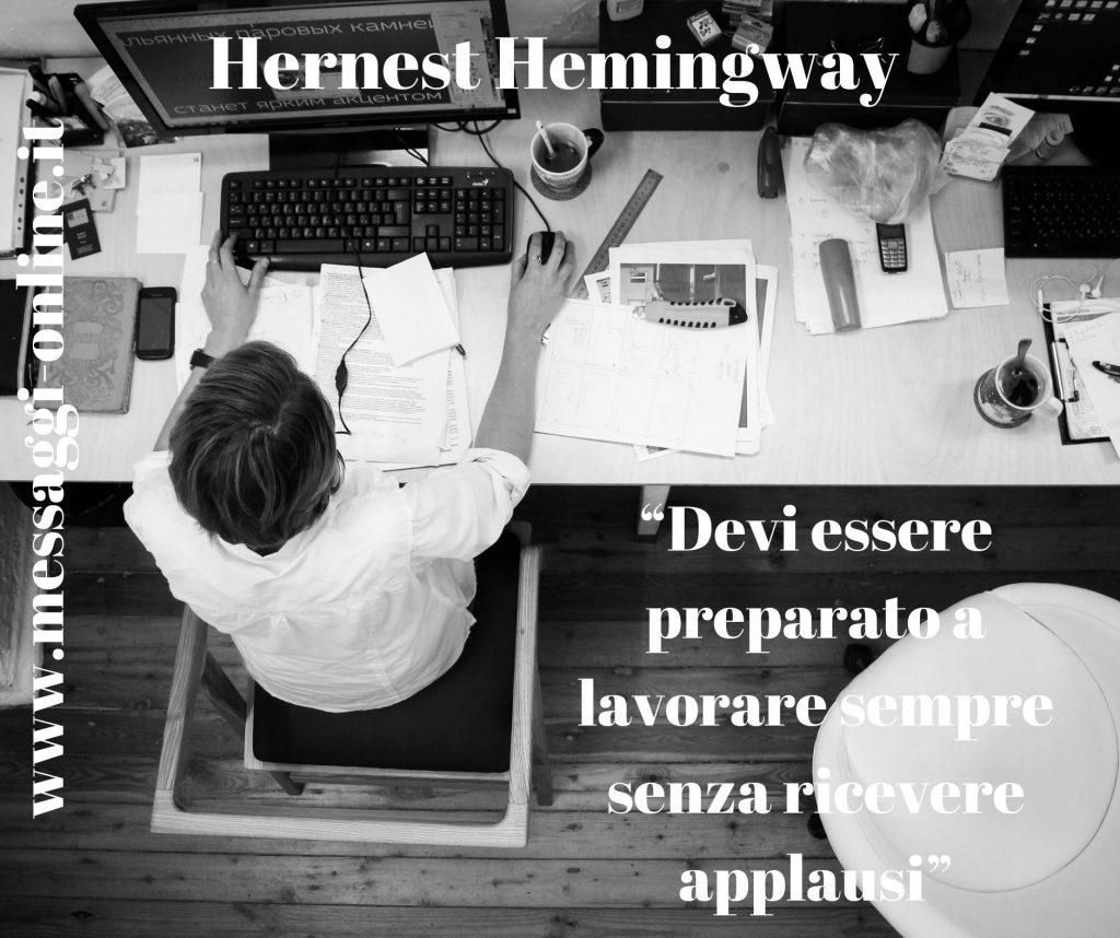 Devi essere preparato a lavorare sempre senza ricevere applausi. (Hernest Hemingway)