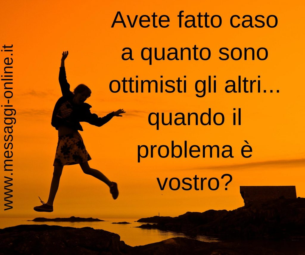 Avete fatto caso a quanto sono ottimisti gli altri... quando il problema è vostro?