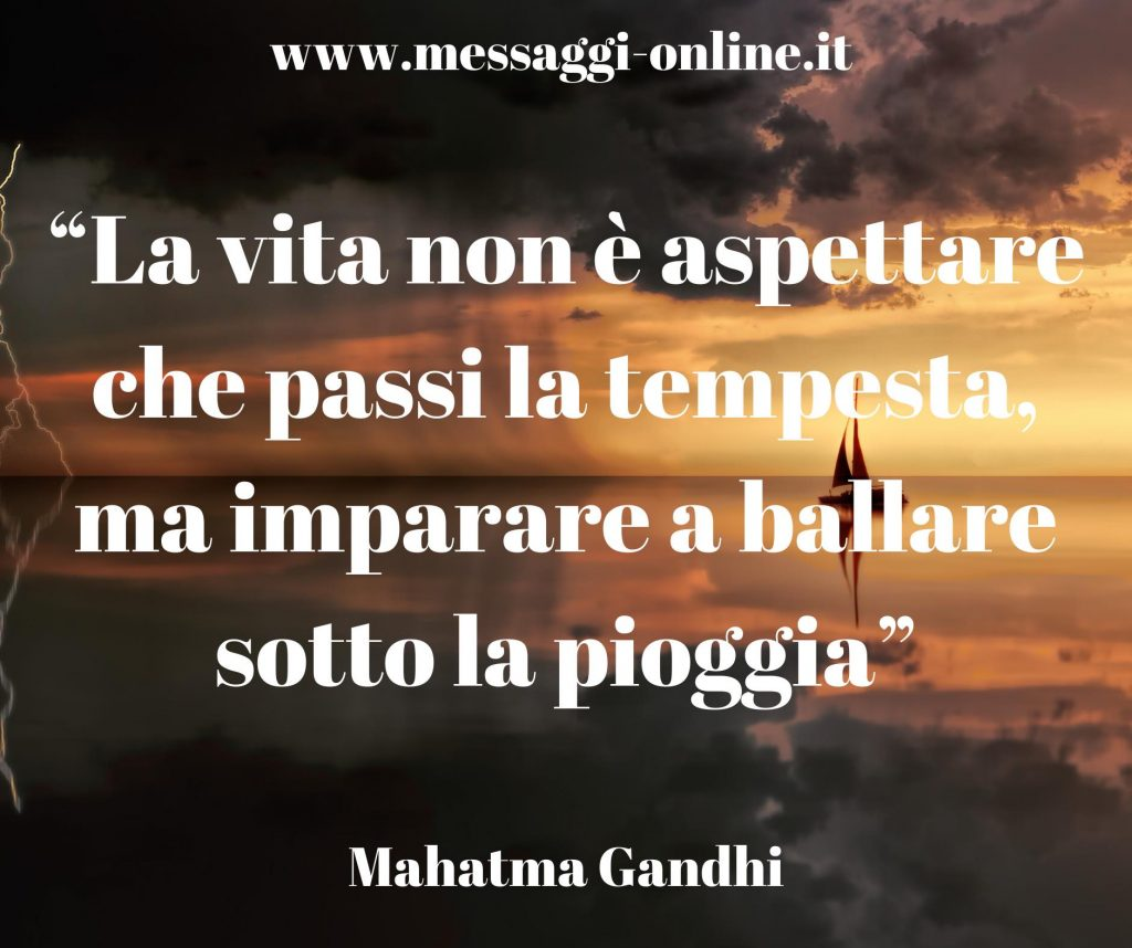 La vita non è aspettare che passi la tempesta, ma imparare a ballare sotto la pioggia. (Mahatma Gandhi)