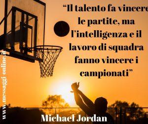 Michael Jordan: Il talento fa vincere le partite, ma l'intelligenza e il lavoro di squadra fanno vincere i campionati.