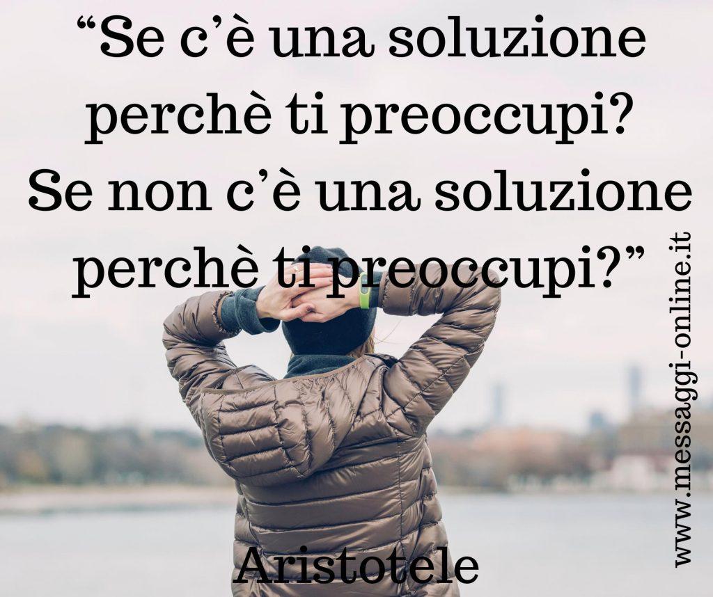 """""""Se c'è una soluzione perchè ti preoccupi ? Se non c'è una soluzione perchè ti preoccupi?"""" (Aristotele)"""