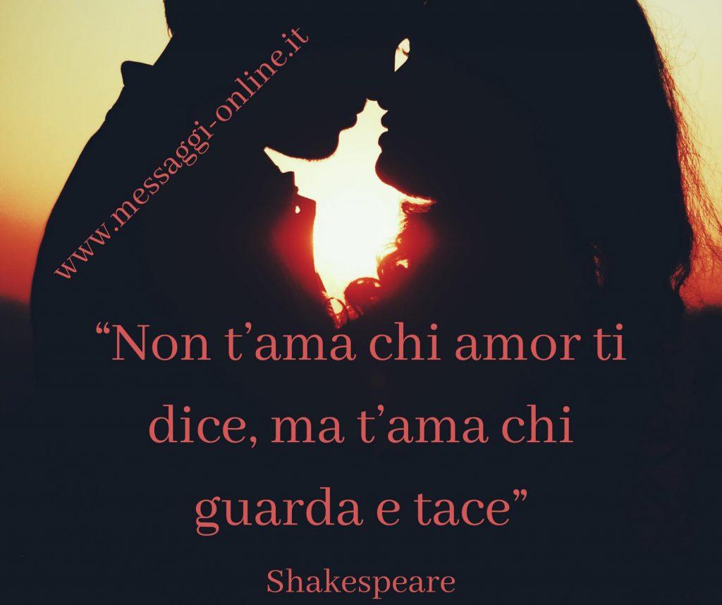 """Shakespear:""""Non t'ama chi amor ti dice, ma t'ama chi guarda e tace""""."""