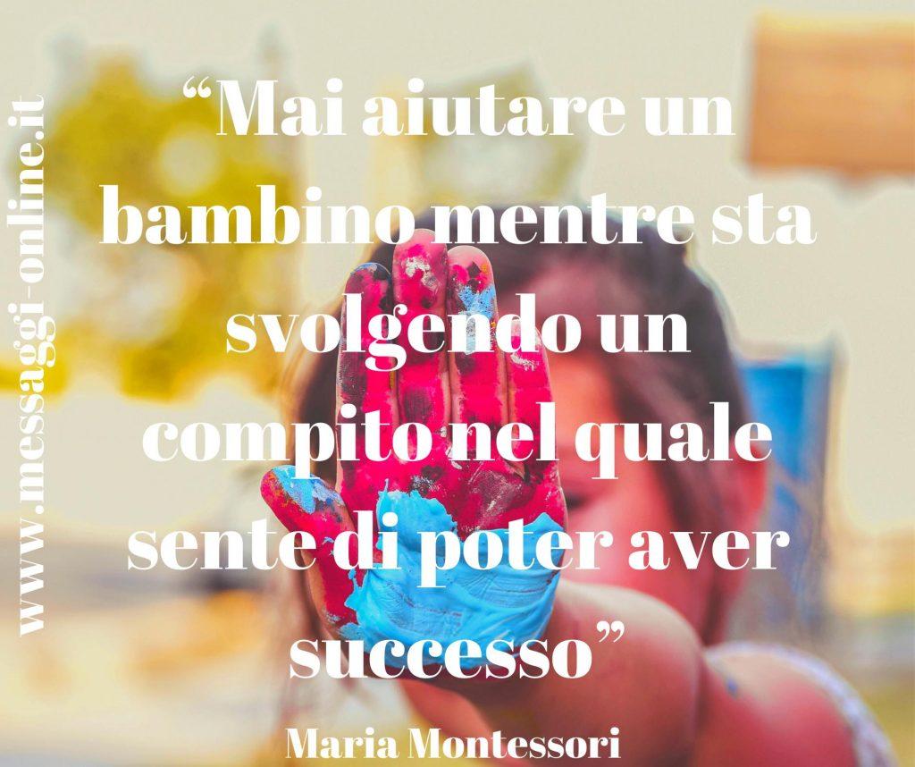 """Maria Montessori:""""Mai aiutare un bambino mentre sta svolgendo un compito nel quale sente di poter avere successo"""""""