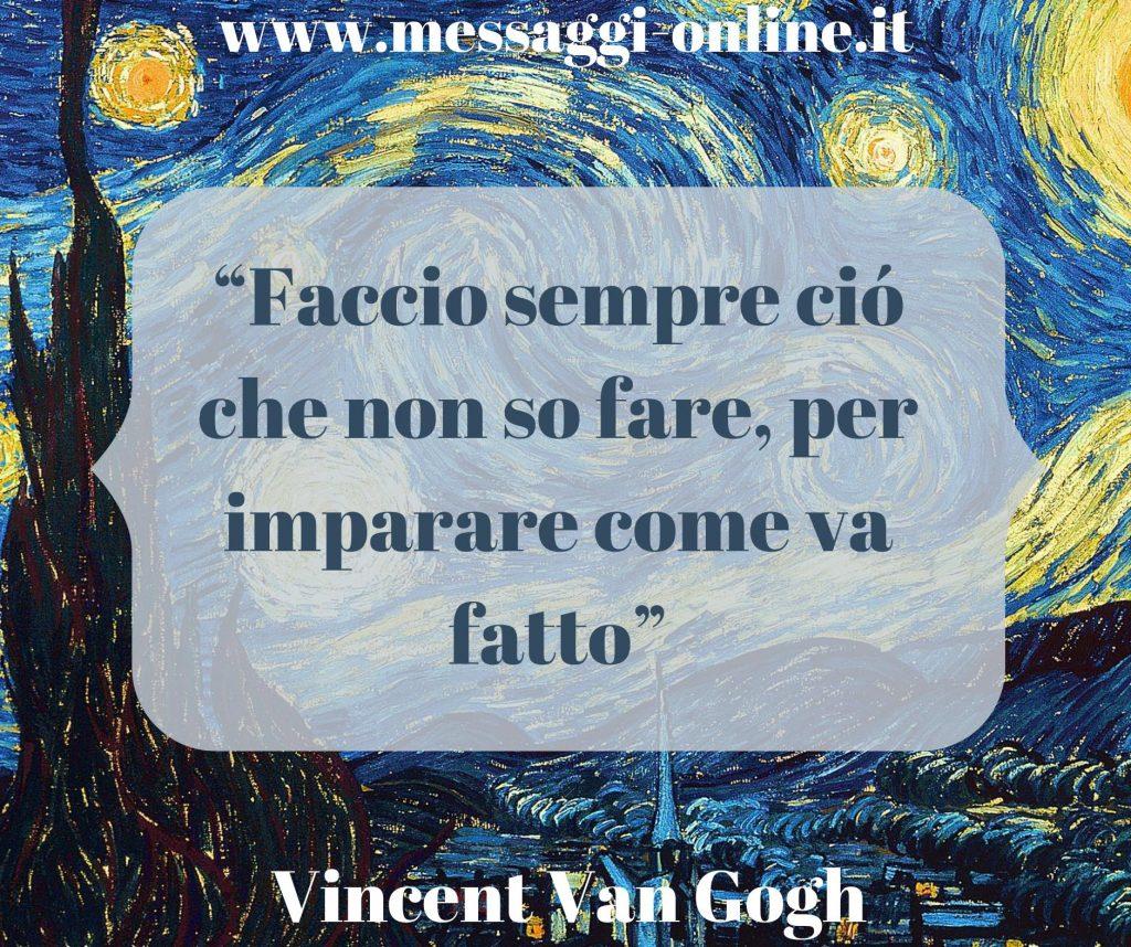 """Vincent van Gogh:""""Faccio sempre ciò che non so fare,per imparare come va fatto""""."""