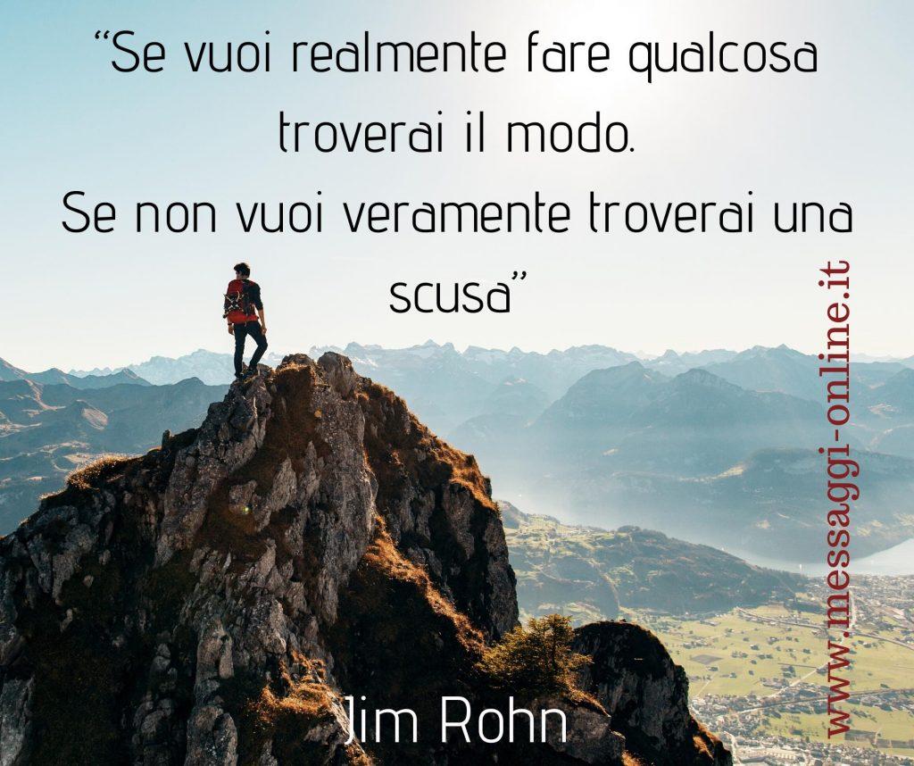 """""""Se vuoi realmenre fare qualcosa troverai il modo. Se non vuoi realmente troverai una scusa"""" Jim Rohn"""