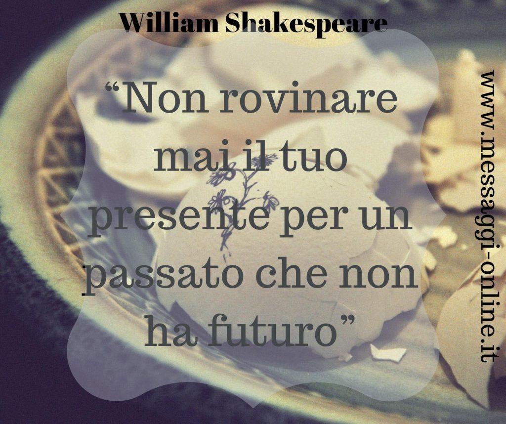 Non rovinare mai il tuo presente per un passato che non ha futuro. (William Shakespeare)