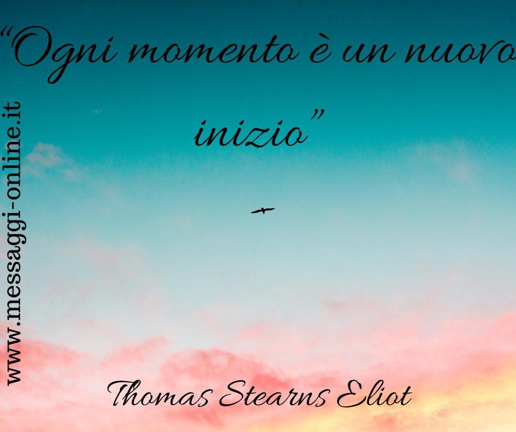 Ogni momento è un nuovo inizio. (Thomas Stearns Eliot)