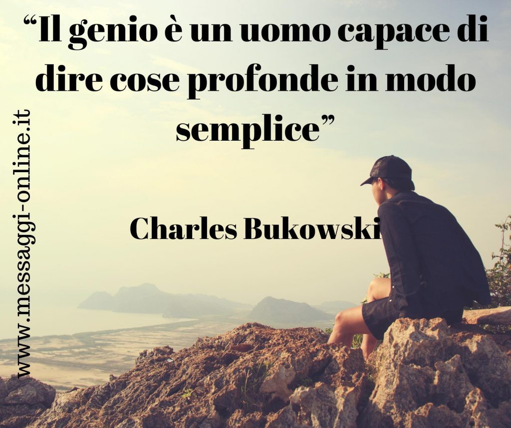 Il genio è un uomo capace di dire cose profonde in modo semplice. ( Charles Bukowski )