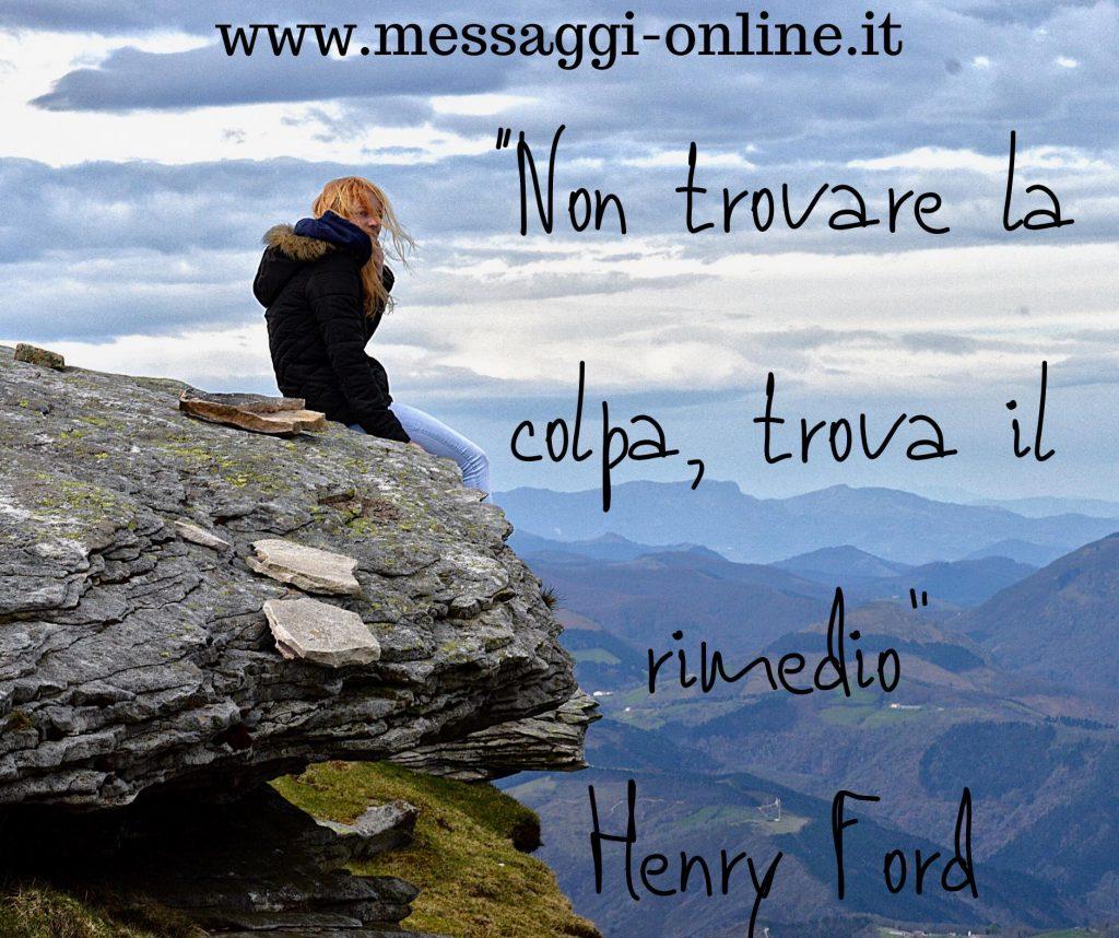 Non trovare la colpa, trova il rimedio. ( Henry Ford )