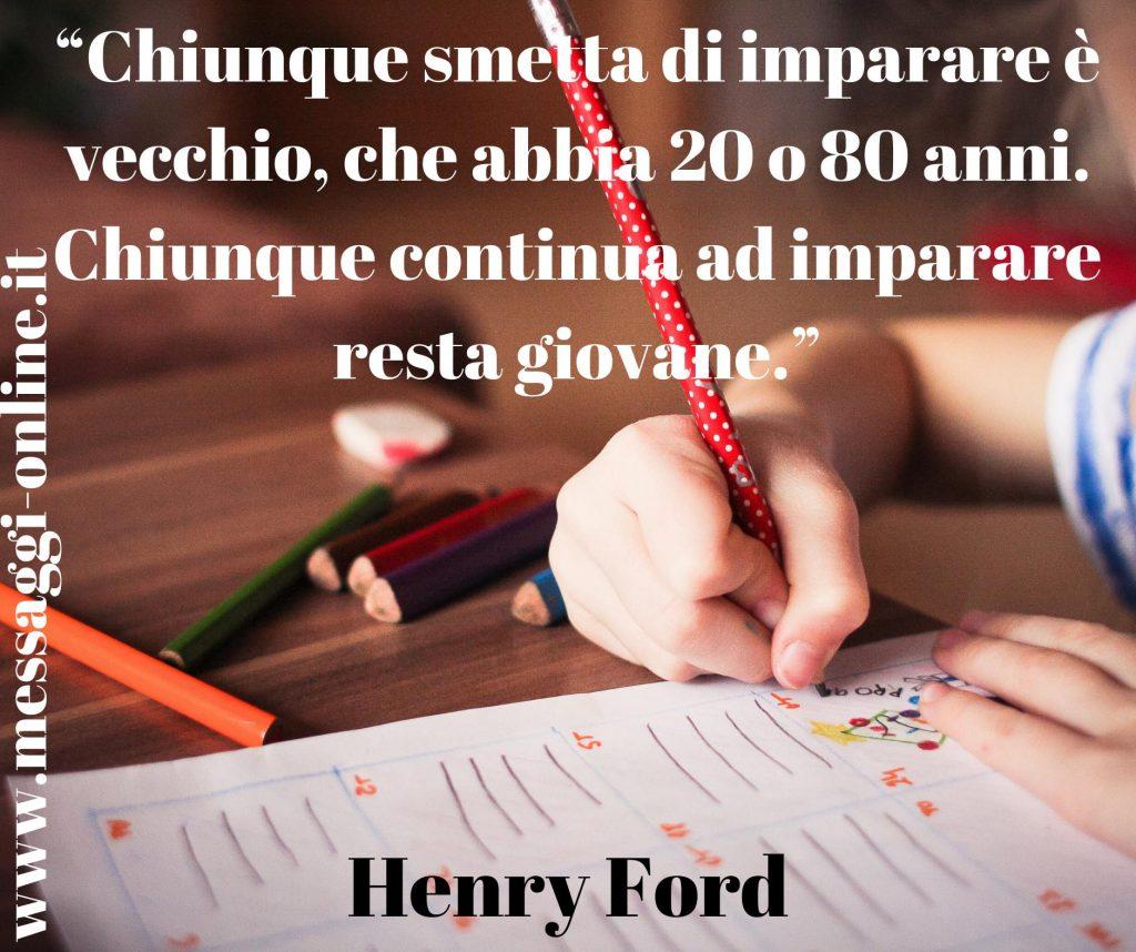 Chiunque smetta di imparare è vecchio, che abbia 20 o 80 anni. Chiunque continua ad imparare resta giovane. (Henry Ford)