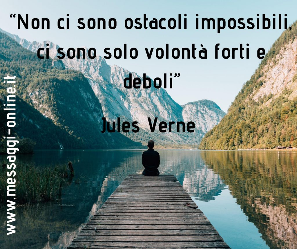 Non ci sono ostacoli impossibili, ci sono solo volontà forti e deboli (Jules Verne)