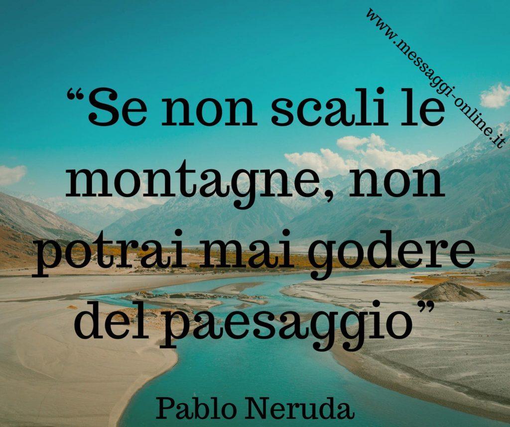 Se non scali la montagna, non ti potrai mai godere il paesaggio. (Pablo Neruda)