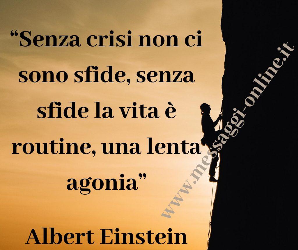 Senza crisi non ci sono sfide, senza sfide la vita è routine, una lenta agonia. Senza crisi non ci sono meriti. È nella crisi che il meglio di ognuno di noi affiora; senza crisi qualsiasi vento diventa una brezza leggera. (Albert Einstein)