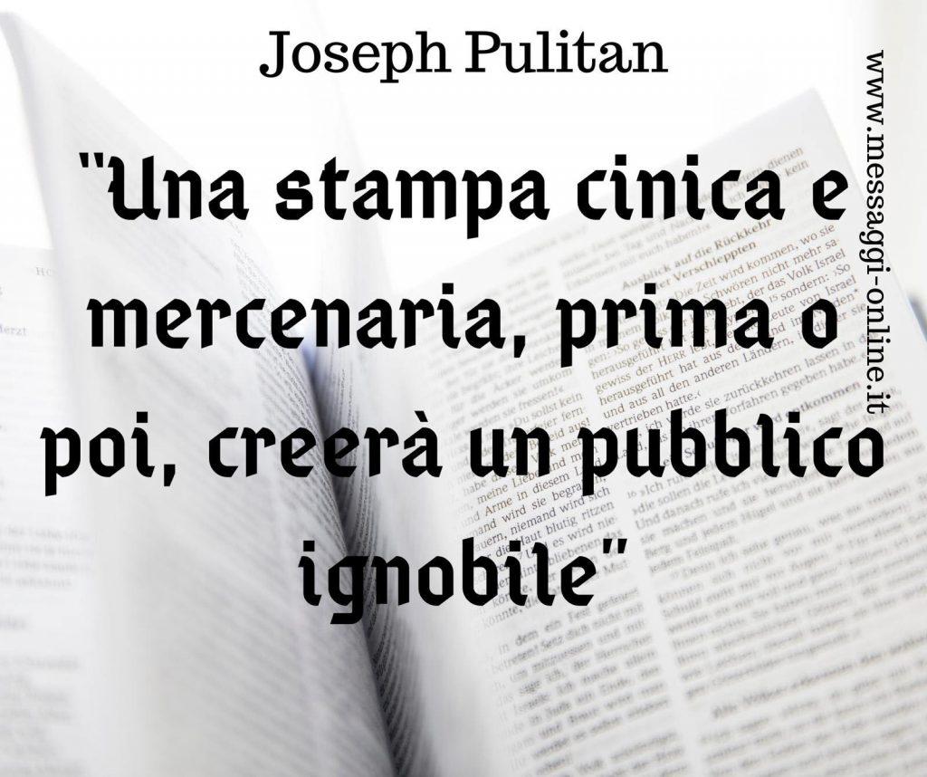 """""""Una stampa cinica e mercenaria, prima o poi, creerà un pubblico ignobile"""". (Joseph Pulitzer)"""