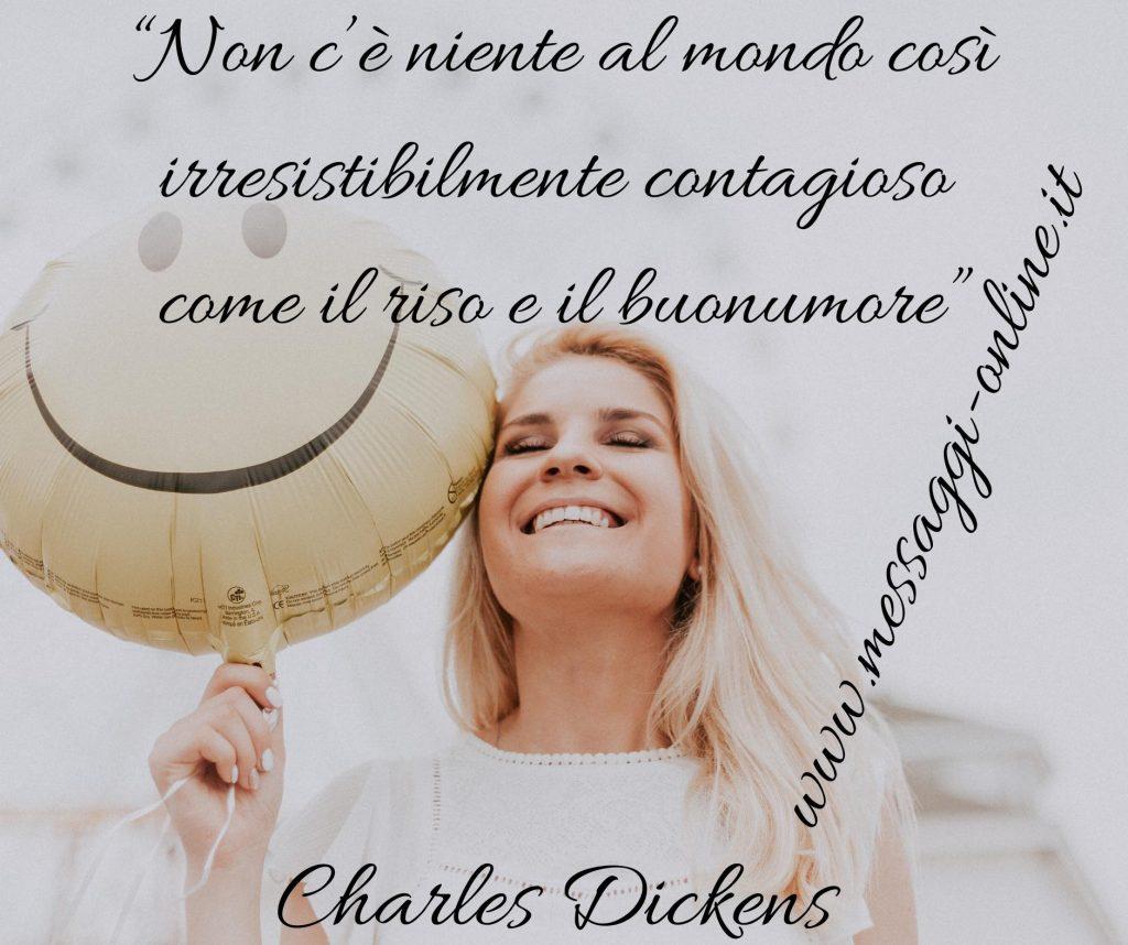 Non c'è niente al mondo così irresistibilmente contagioso come il riso e il buonumore. (Charles Dickens)
