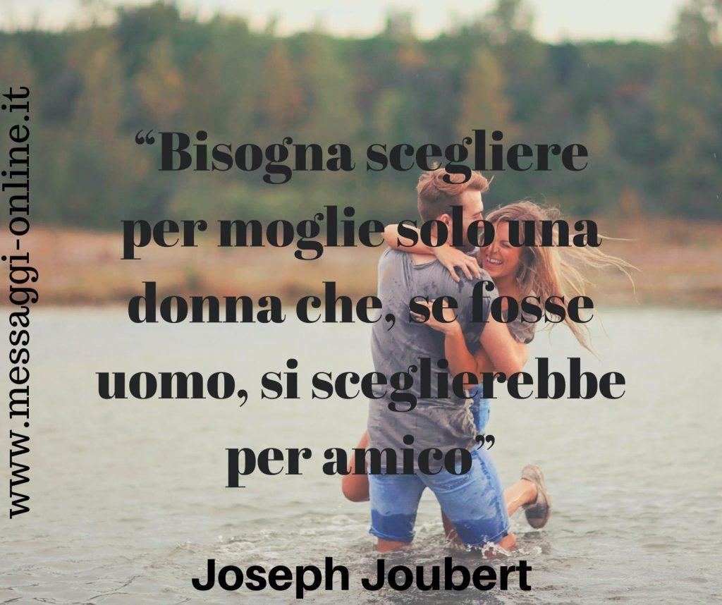Bisogna scegliere per moglie solo una donna che, se fosse uomo, si sceglierebbe per amico. (Joseph Joubert)