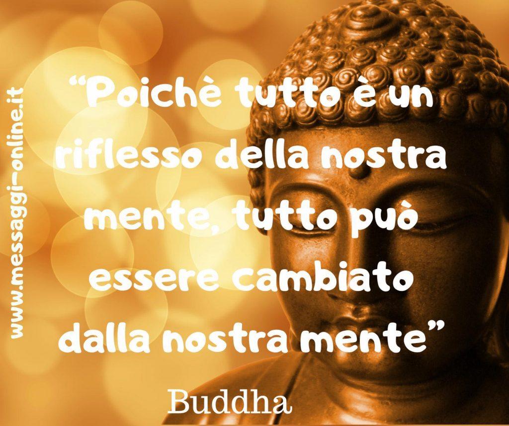 Poiché tutto è un riflesso della nostra mente, tutto può essere cambiato dalla nostra mente. (Buddha)