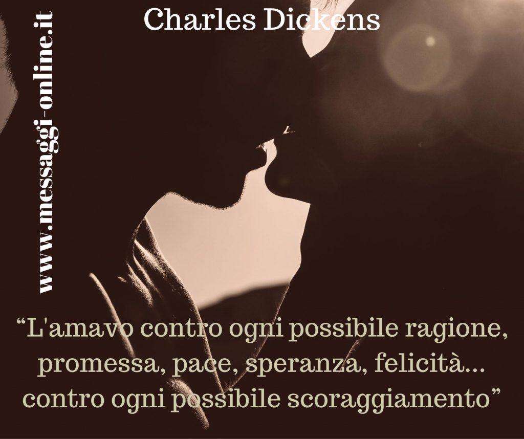 L'amavo contro ogni possibile ragione, promessa, pace, speranza, felicità… contro ogni possibile scoraggiamento (Charles Dickens)