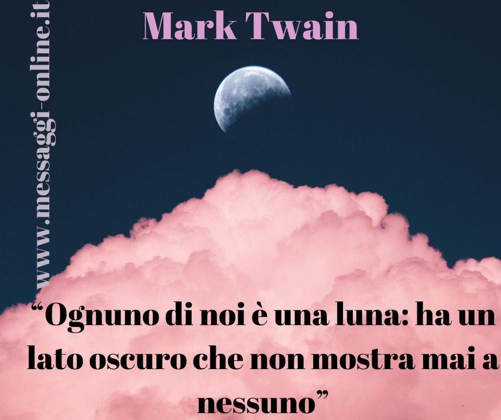 Ognuno di noi è una luna: ha un lato oscuro che non mostra mai a nessuno. (Mark Twain)