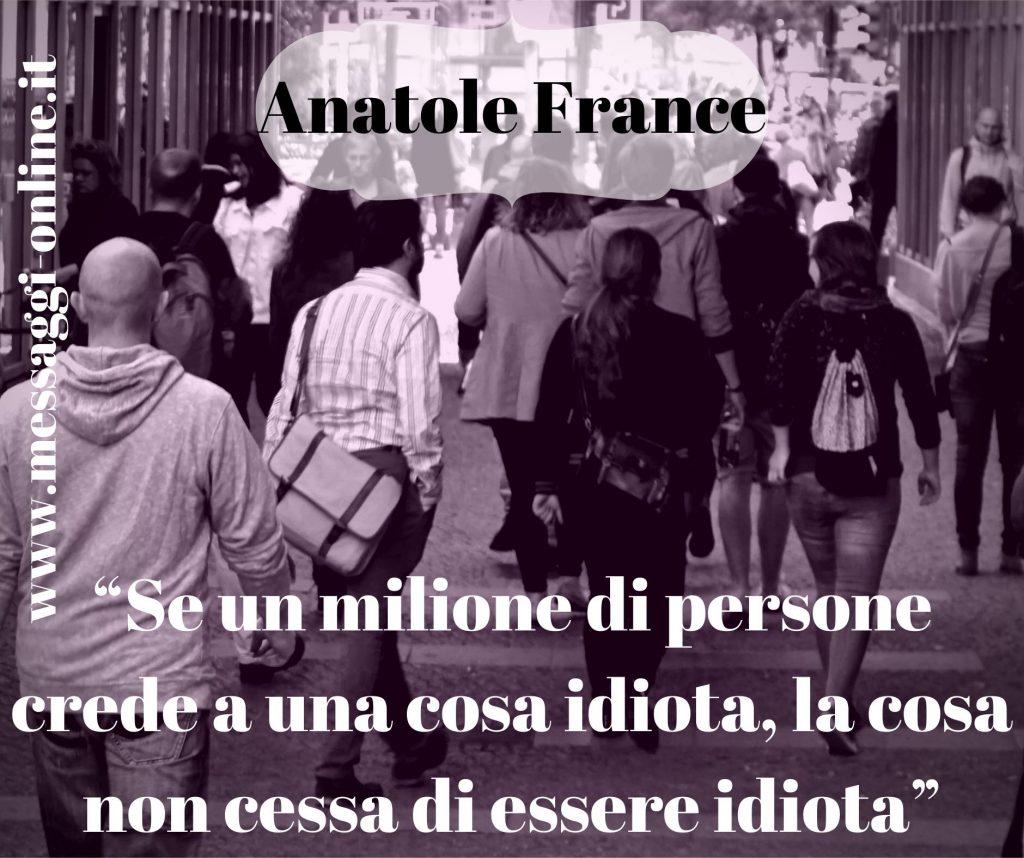 Se un milione di persone crede a una cosa idiota, la cosa non cessa di essere idiota. (Anatole France)
