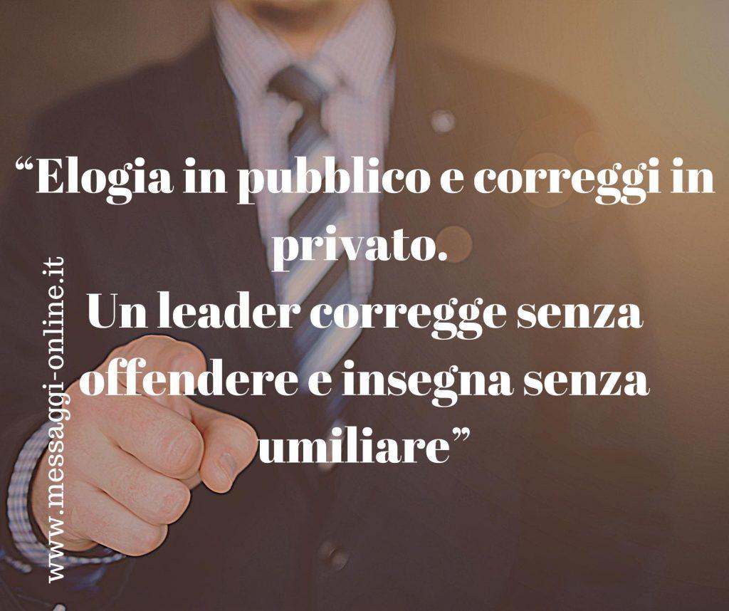 Elogia in pubblico e correggi in privato. Un leader corregge senza offendere e insegna senza umiliare.