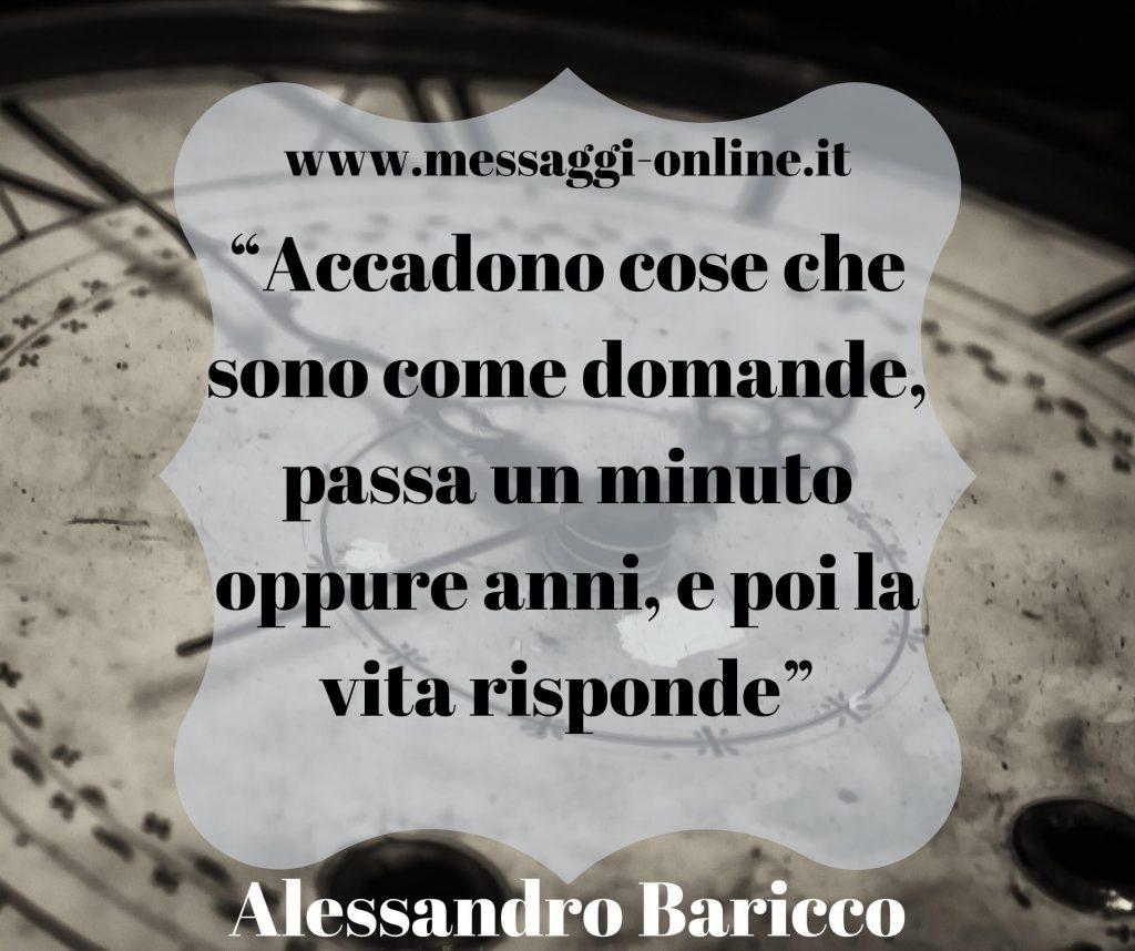 Accadono cose che sono come domande, passa un minuto oppure anni, e poi la vita risponde. (Alessandro Baricco)