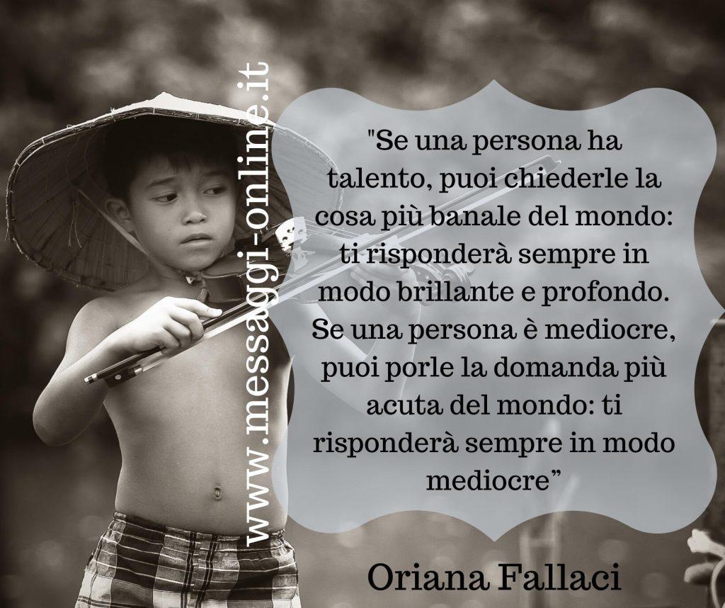 """""""Se una persona ha talento, puoi chiederle la cosa più banale del mondo: ti risponderà sempre in modo brillante e profondo. Se una persona è mediocre, puoi porle la domanda più acuta del mondo : ti risponderà sempre in modo mediocre."""" (Oriana Fallaci)"""