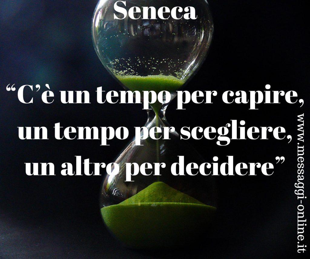 C'è un tempo per capire, un tempo per scegliere, un altro per decidere. (Seneca)