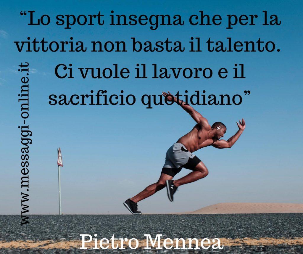 Lo sport insegna che per la vittoria non basta il talento. Ci vuole il lavoro e il sacrificio quotidiano. Nello sport come nella vita. (Pietro Mennea)