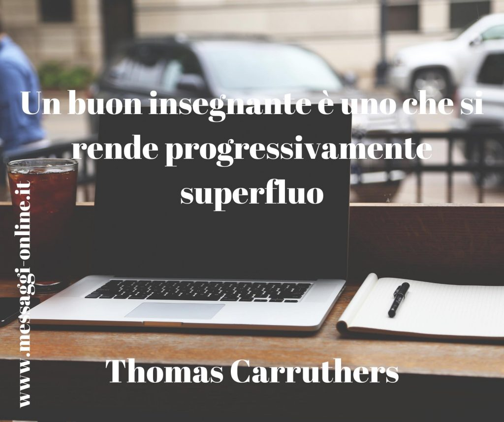 """Un buon insegnante è uno che si rende progressivamente superfluo."""" Thomas Carruthers"""