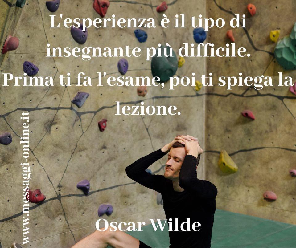 L'esperienza è il tipo di insegnante più difficile. Prima ti fa l'esame, poi ti spiega la lezione. Oscar Wilde