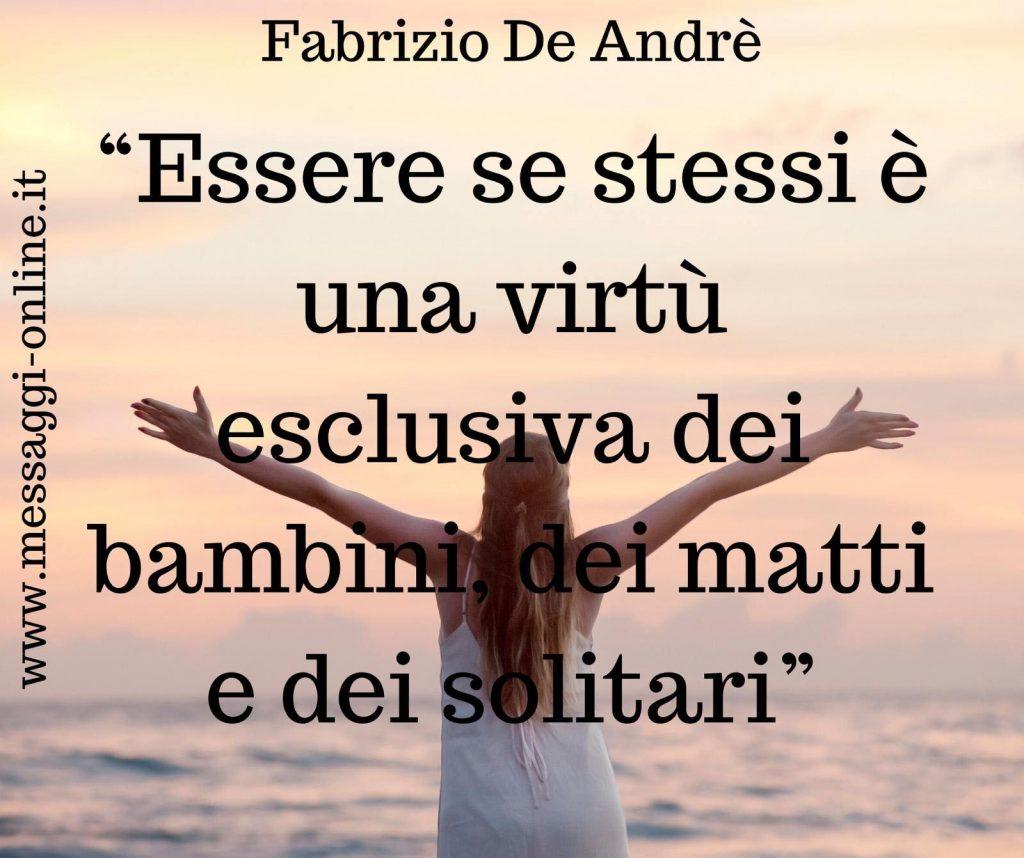 Essere se stessi è una virtù esclusiva dei bambini dei matti e dei solitari. (Fabrizio De André)