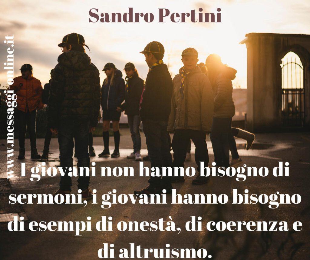 I giovani non hanno bisogno di sermoni, i giovani hanno bisogno di esempi di onestà, di coerenza e di altruismo. (Sandro Pertini)