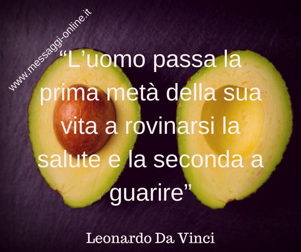 L'uomo passa la prima metà della sua vita a rovinarsi la salute e la seconda metà alla ricerca di guarire. (Leonardo Da Vinci)