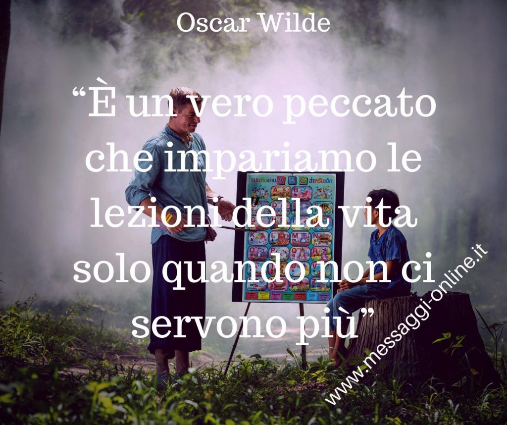 É un vero peccato che impariamo le lezioni della vita solo quando non ci servono più. (Oscar Wilde)