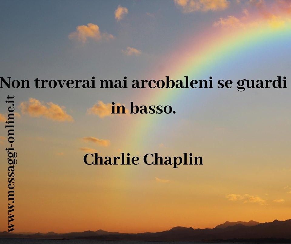 Non troverai mai arcobaleni se guardi in basso. Charlie Chaplin