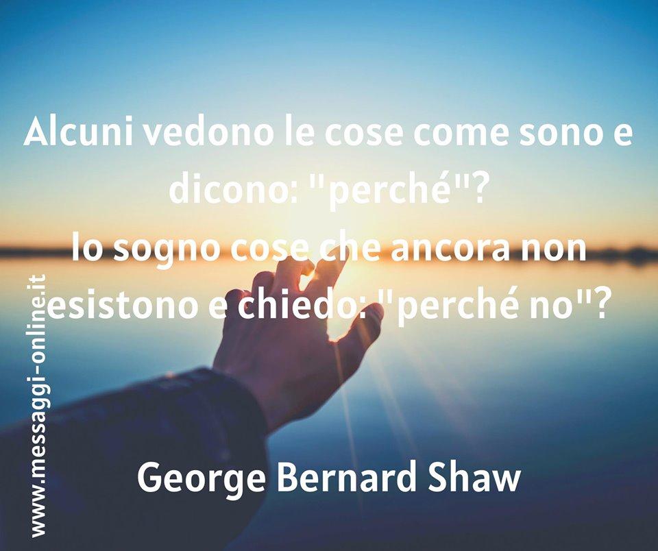 """G. B. Shaw: """"Alcuni vedono le cose come sono e dicono: perché? Io sogno cose che ancora non esistono e chiedo: perché no?"""""""
