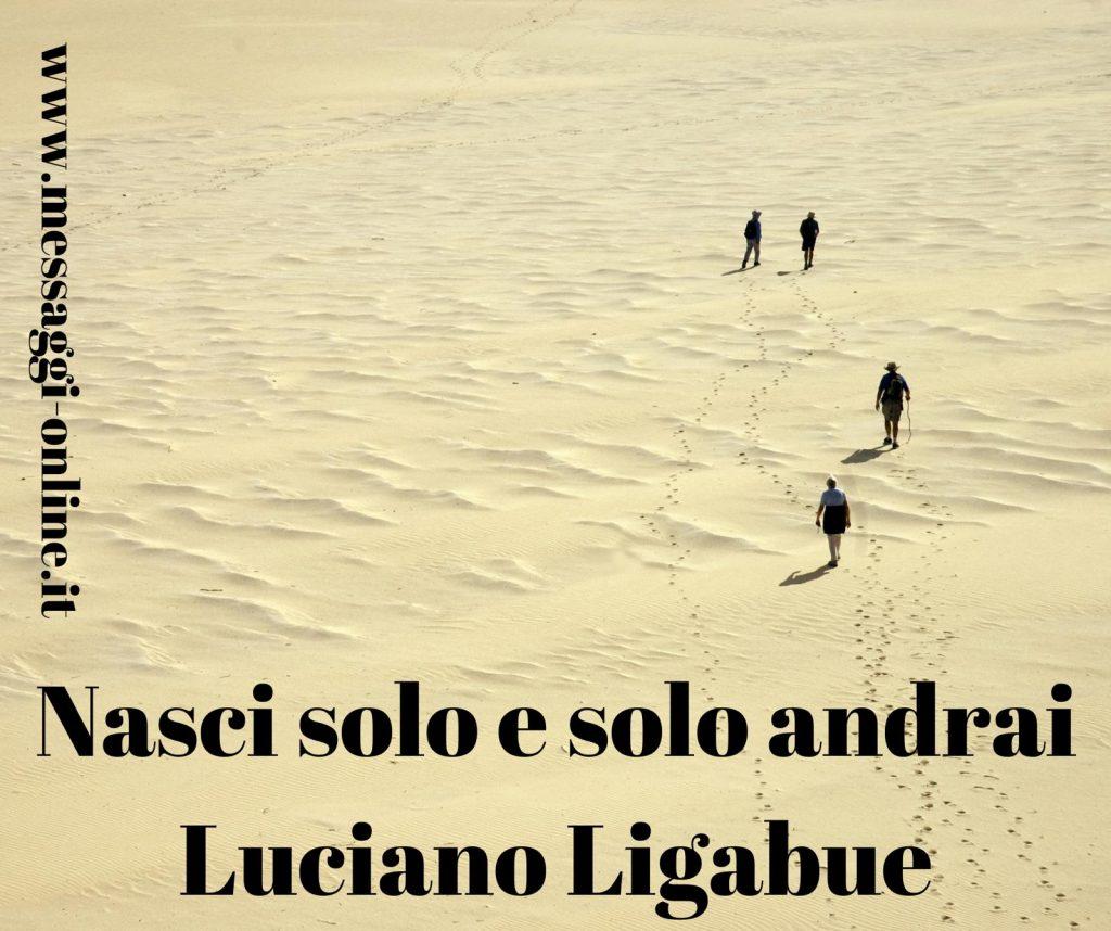Nasci solo e solo andrai. Luciano Ligabue