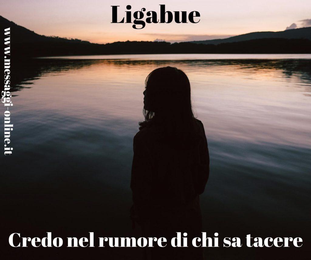 Credo nel rumore di chi sa tacere. Luciano Ligabue