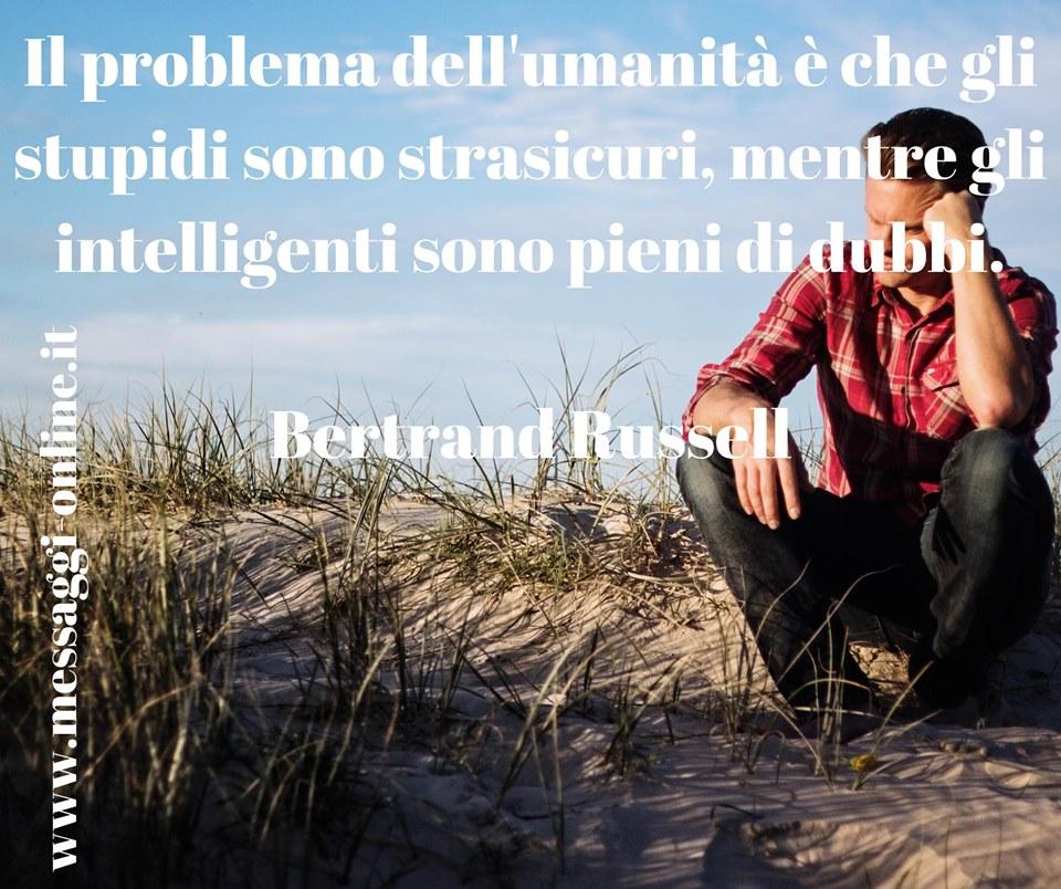Il problema dell'umanità è che gli stupidi sono strasicuri, mentre gli intelligenti sono pieni di dubbi. Bertrand Russell