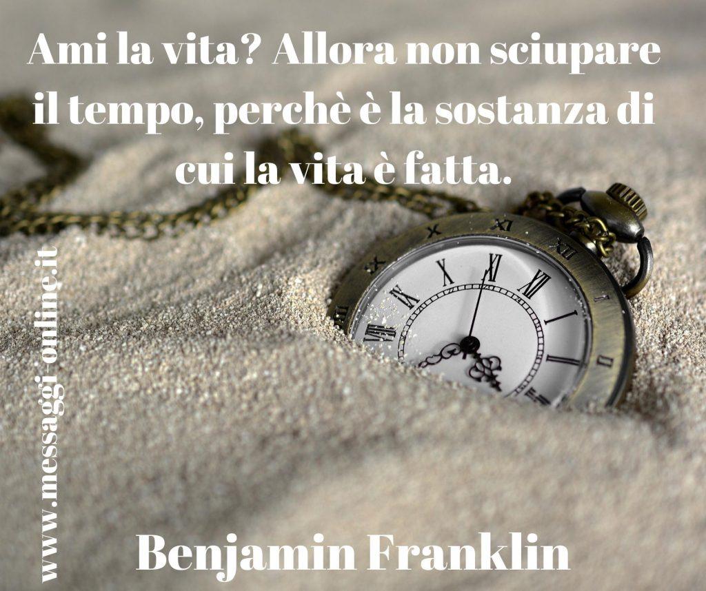"""Benjamin Franklin: """"Ami la vita? Allora non sciupare il tempo, perché è la sostanza di cui la vita è fatta""""."""