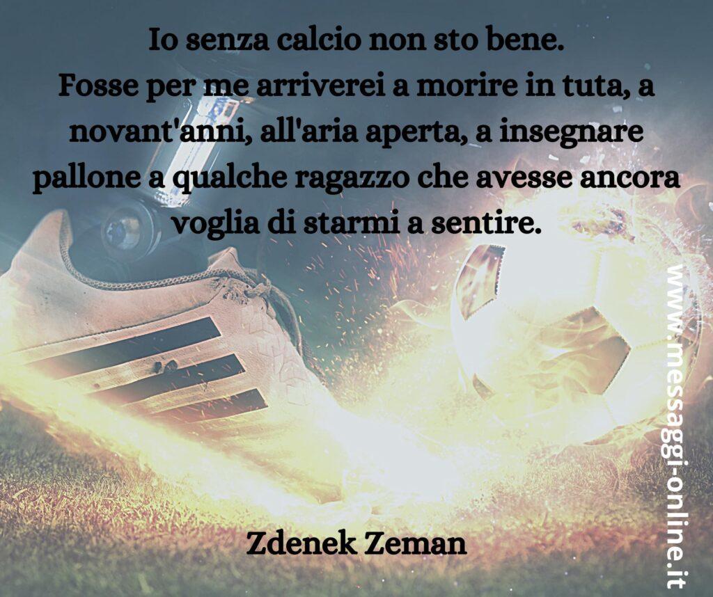 Io senza calcio non sto bene. Fosse per me arriverei a morire in tuta, a novant'anni, all'aria aperta, a insegnare pallone a qualche ragazzo che avesse ancora voglia di starmi a sentire. Zdenek Zeman
