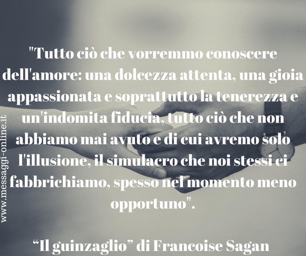 """Francoise Sagan: """"Tutto ciò che vorremmo conoscere dell'amore: una dolcezza attenta, una gioia appassionata e soprattutto la tenerezza e un'indomita fiducia, tutto ciò che non abbiamo mai avuto e di cui avremo solo l'illusione, il simulacro che noi stessi ci fabbrichiamo, spesso nel momento meno opportuno""""."""