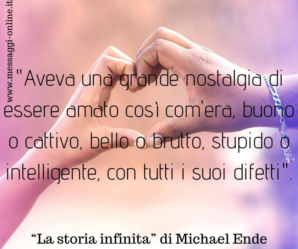 """Michael Ende: """"Aveva una grande nostalgia di essere amato così com'era, buono o cattivo, bello o brutto, stupido o intelligente, con tutti i suoi difetti""""."""