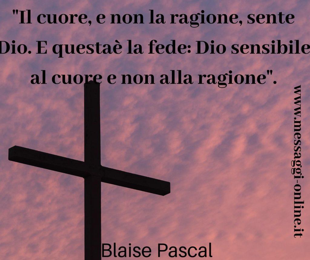 """""""Il cuore, e non la ragione, sente Dio. E questa è la fede: Dio sensibile al cuore e non alla ragione"""". Blaise Pascal"""