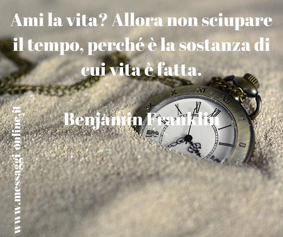 """Benjamin Franklin: """"Ami la vita? Allora non sciupare il tempo, perché è la sostanza di cui vita è fatta""""."""