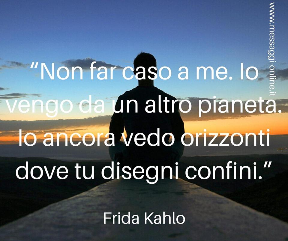 Non far caso a me. Io vengo da un altro pianeta. Io ancora vedo orizzonti dove tu disegni confini. (Frida Kahlo)