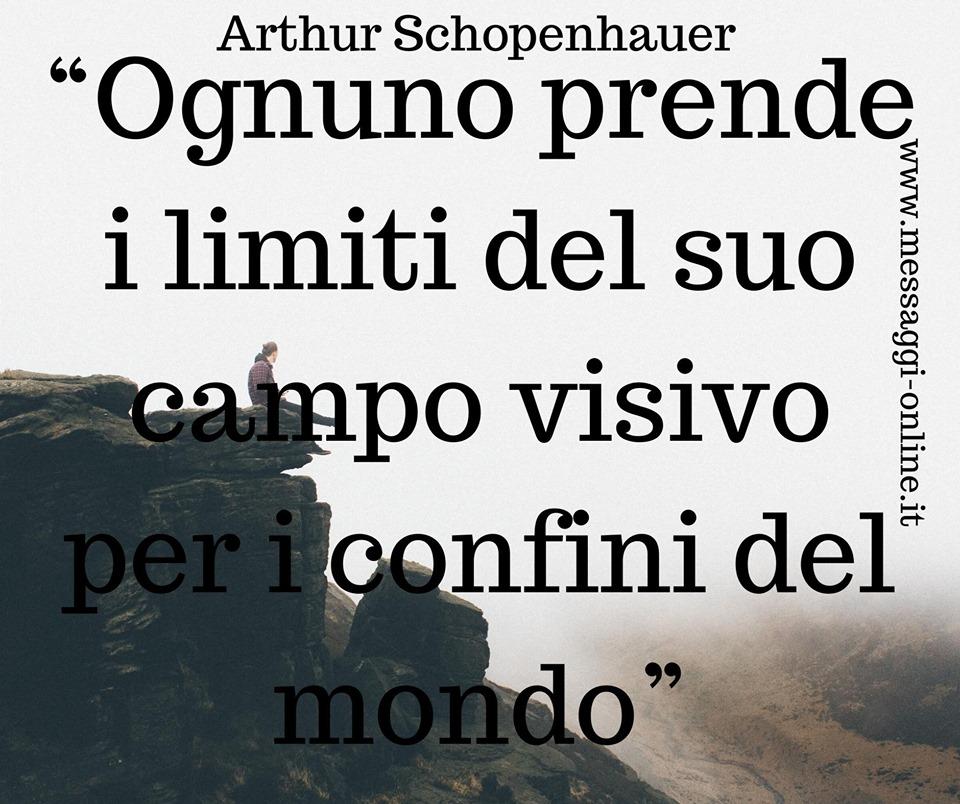 Ognuno prende i limiti del suo campo visivo per i confini del mondo. (Arthur Schopenhauer)