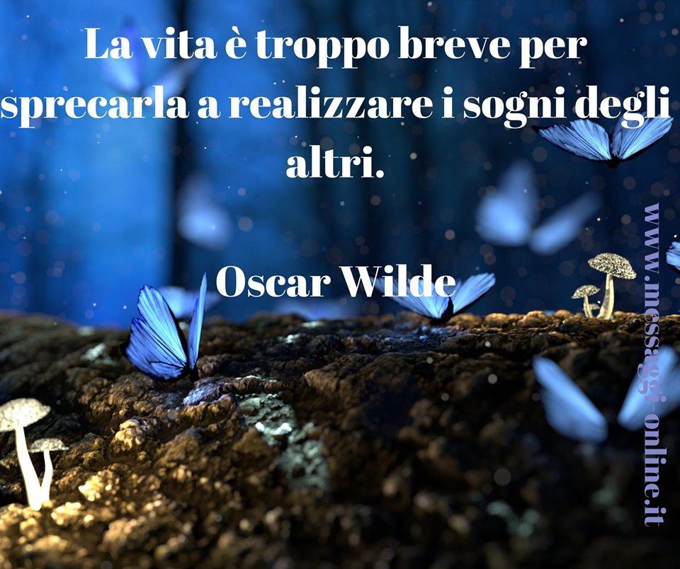 La vita è troppo breve per sprecarla a realizzare i sogni degli altri. Oscar Wilde